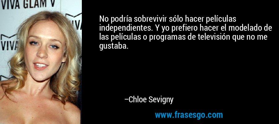 No podría sobrevivir sólo hacer películas independientes. Y yo prefiero hacer el modelado de las películas o programas de televisión que no me gustaba. – Chloe Sevigny