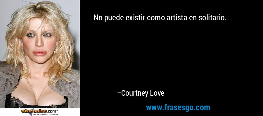No puede existir como artista en solitario. – Courtney Love