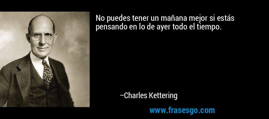 No puedes tener un mañana mejor si estás pensando en lo de ayer todo el tiempo. – Charles Kettering
