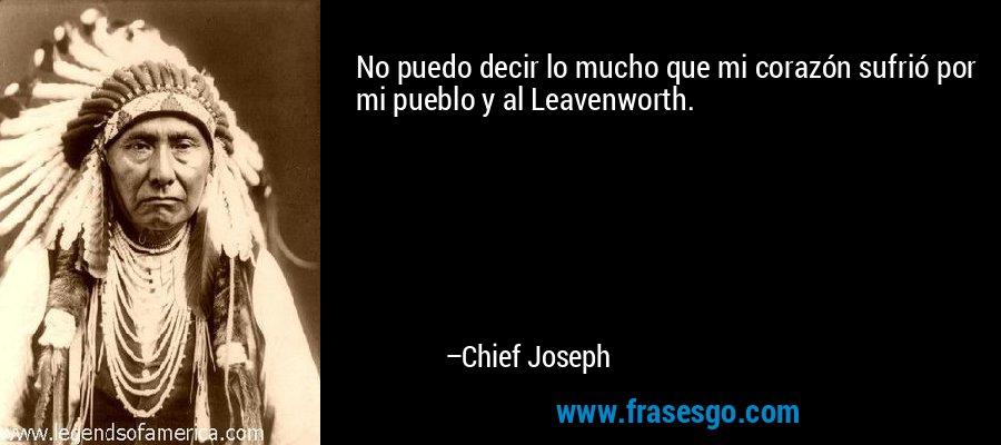 No puedo decir lo mucho que mi corazón sufrió por mi pueblo y al Leavenworth. – Chief Joseph