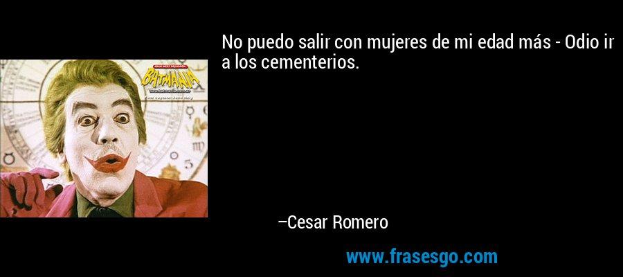 No puedo salir con mujeres de mi edad más - Odio ir a los cementerios. – Cesar Romero