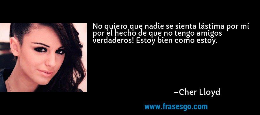 No quiero que nadie se sienta lástima por mí por el hecho de que no tengo amigos verdaderos! Estoy bien como estoy. – Cher Lloyd