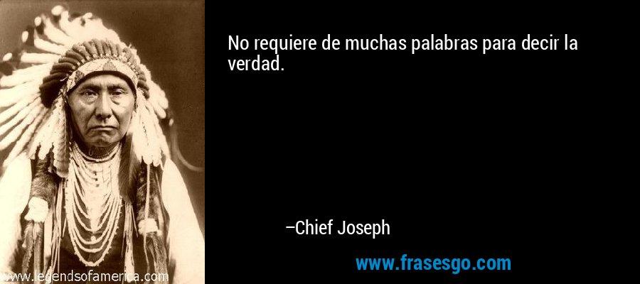 No requiere de muchas palabras para decir la verdad. – Chief Joseph