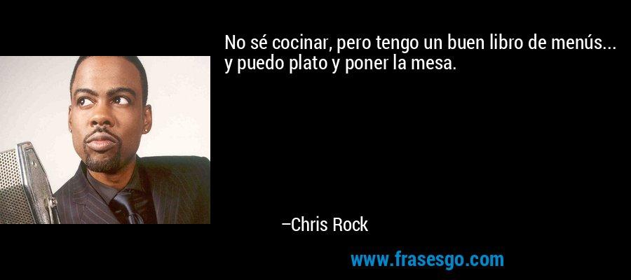 No sé cocinar, pero tengo un buen libro de menús... y puedo plato y poner la mesa. – Chris Rock