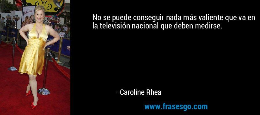 No se puede conseguir nada más valiente que va en la televisión nacional que deben medirse. – Caroline Rhea