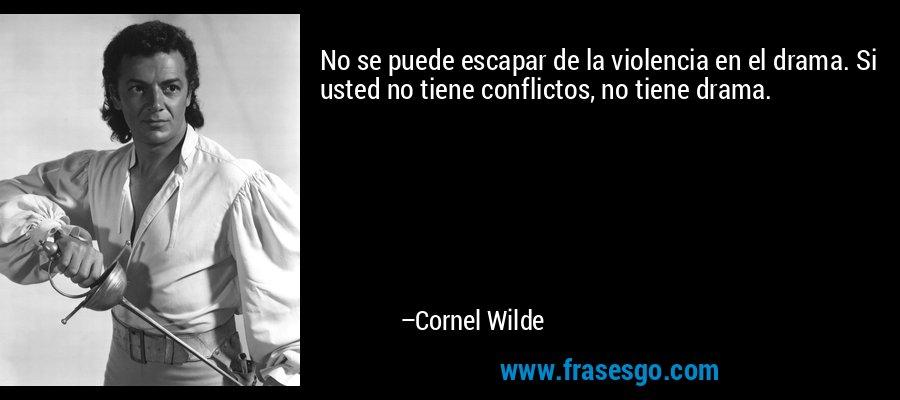 No se puede escapar de la violencia en el drama. Si usted no tiene conflictos, no tiene drama. – Cornel Wilde