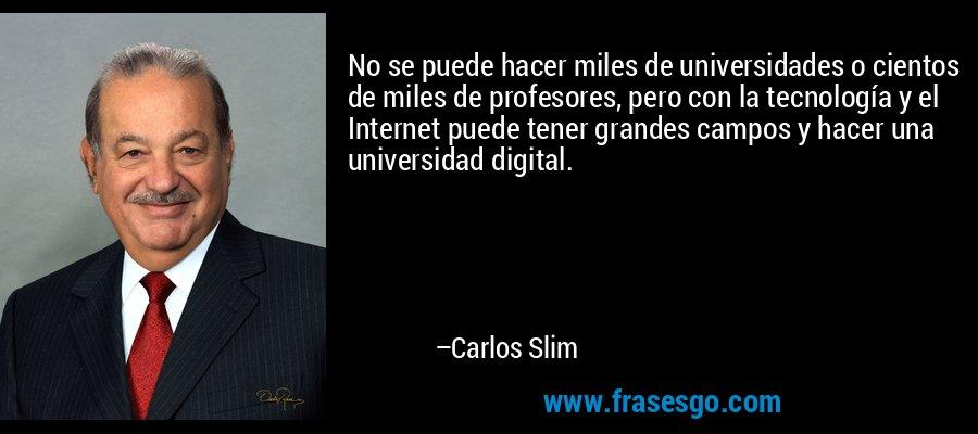 No se puede hacer miles de universidades o cientos de miles de profesores, pero con la tecnología y el Internet puede tener grandes campos y hacer una universidad digital. – Carlos Slim