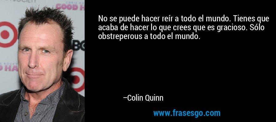 No se puede hacer reír a todo el mundo. Tienes que acaba de hacer lo que crees que es gracioso. Sólo obstreperous a todo el mundo. – Colin Quinn
