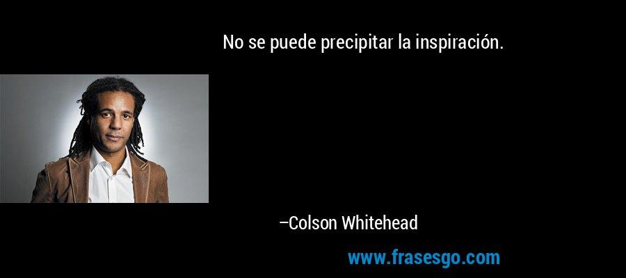 No se puede precipitar la inspiración. – Colson Whitehead