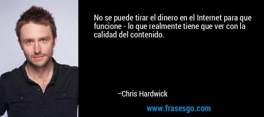 No se puede tirar el dinero en el Internet para que funcione - lo que realmente tiene que ver con la calidad del contenido. – Chris Hardwick