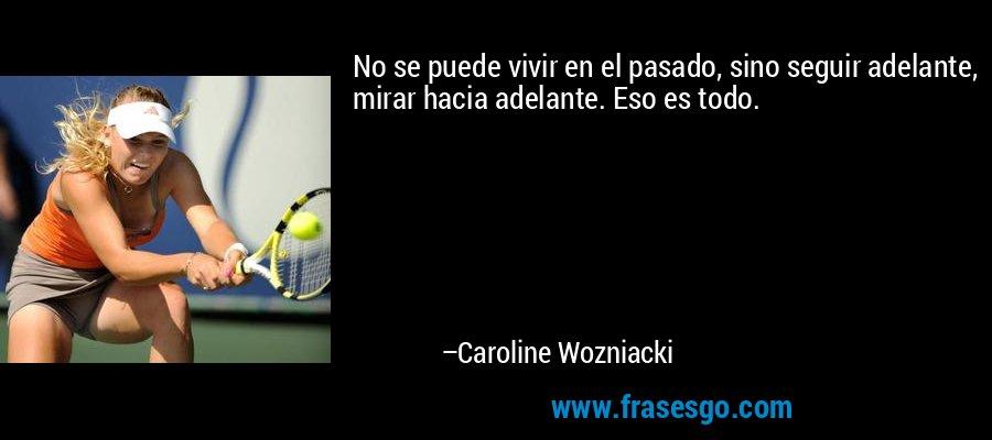 No se puede vivir en el pasado, sino seguir adelante, mirar hacia adelante. Eso es todo. – Caroline Wozniacki