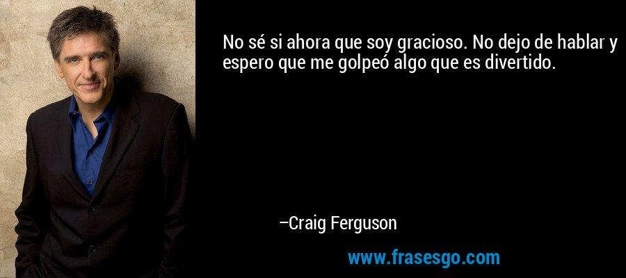 No sé si ahora que soy gracioso. No dejo de hablar y espero que me golpeó algo que es divertido. – Craig Ferguson