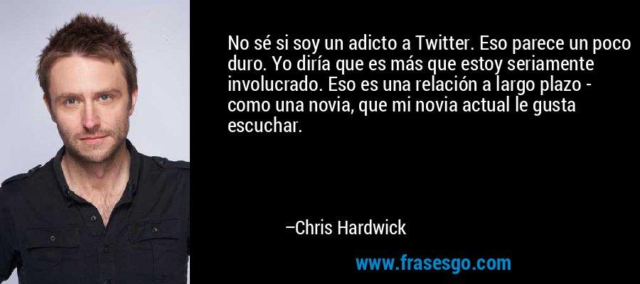 No sé si soy un adicto a Twitter. Eso parece un poco duro. Yo diría que es más que estoy seriamente involucrado. Eso es una relación a largo plazo - como una novia, que mi novia actual le gusta escuchar. – Chris Hardwick