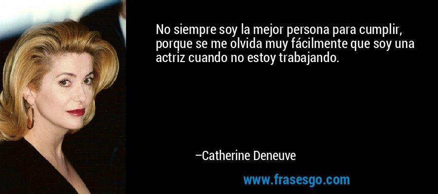 No siempre soy la mejor persona para cumplir, porque se me olvida muy fácilmente que soy una actriz cuando no estoy trabajando. – Catherine Deneuve