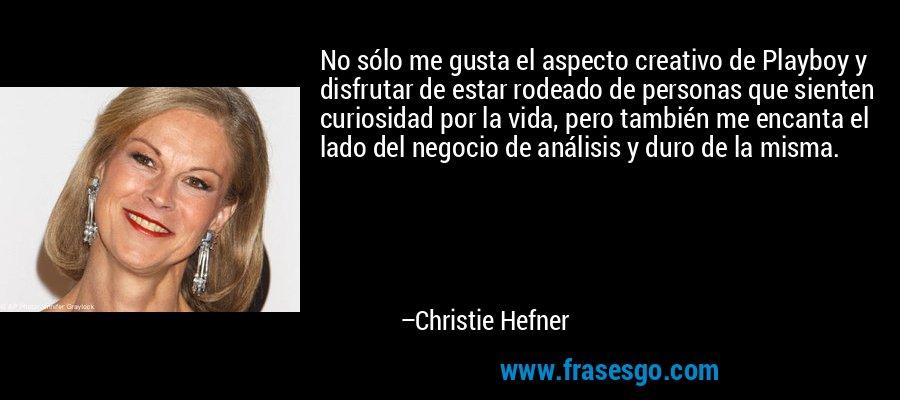 No sólo me gusta el aspecto creativo de Playboy y disfrutar de estar rodeado de personas que sienten curiosidad por la vida, pero también me encanta el lado del negocio de análisis y duro de la misma. – Christie Hefner