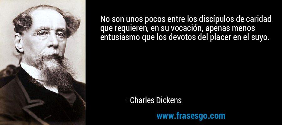 No son unos pocos entre los discípulos de caridad que requieren, en su vocación, apenas menos entusiasmo que los devotos del placer en el suyo. – Charles Dickens