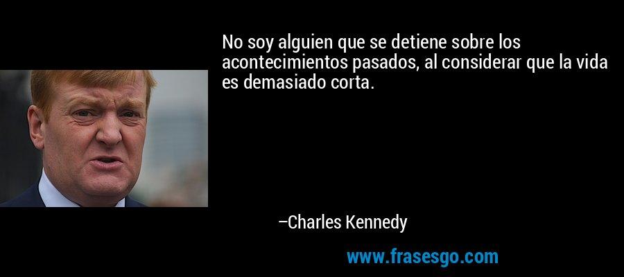 No soy alguien que se detiene sobre los acontecimientos pasados, al considerar que la vida es demasiado corta. – Charles Kennedy