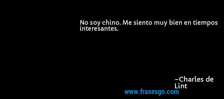No soy chino. Me siento muy bien en tiempos interesantes. – Charles de Lint