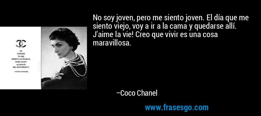 No soy joven, pero me siento joven. El día que me siento viejo, voy a ir a la cama y quedarse allí. J'aime la vie! Creo que vivir es una cosa maravillosa. – Coco Chanel
