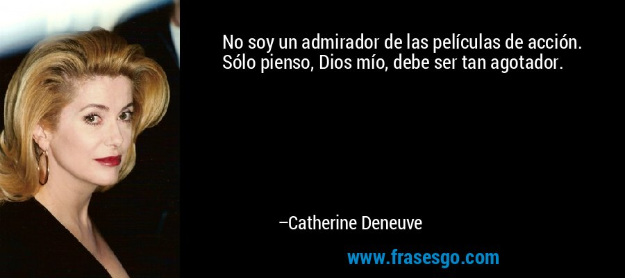 No soy un admirador de las películas de acción. Sólo pienso, Dios mío, debe ser tan agotador. – Catherine Deneuve