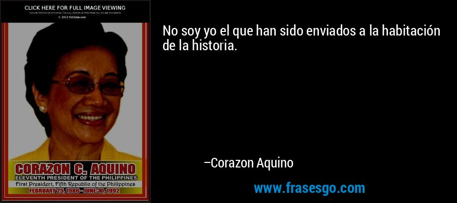 No soy yo el que han sido enviados a la habitación de la historia. – Corazon Aquino