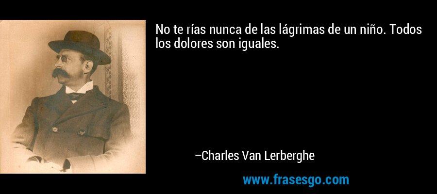 No te rías nunca de las lágrimas de un niño. Todos los dolores son iguales. – Charles Van Lerberghe