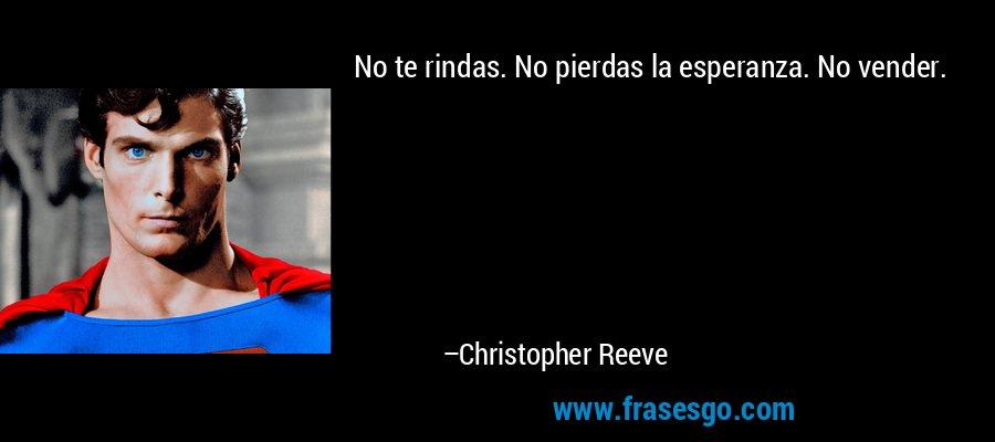 No te rindas. No pierdas la esperanza. No vender. – Christopher Reeve
