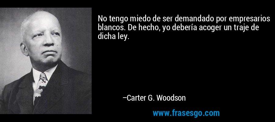 No tengo miedo de ser demandado por empresarios blancos. De hecho, yo debería acoger un traje de dicha ley. – Carter G. Woodson
