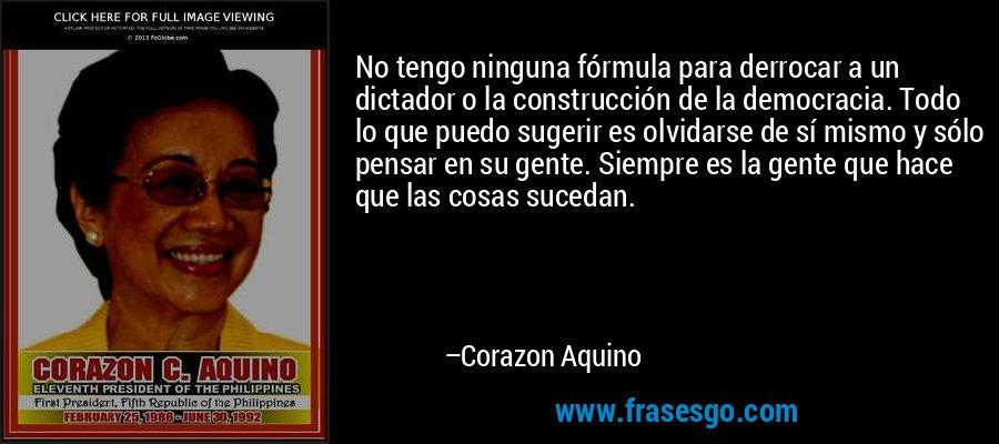 No tengo ninguna fórmula para derrocar a un dictador o la construcción de la democracia. Todo lo que puedo sugerir es olvidarse de sí mismo y sólo pensar en su gente. Siempre es la gente que hace que las cosas sucedan. – Corazon Aquino