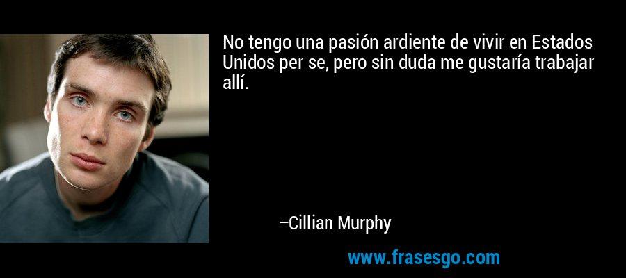 No tengo una pasión ardiente de vivir en Estados Unidos per se, pero sin duda me gustaría trabajar allí. – Cillian Murphy