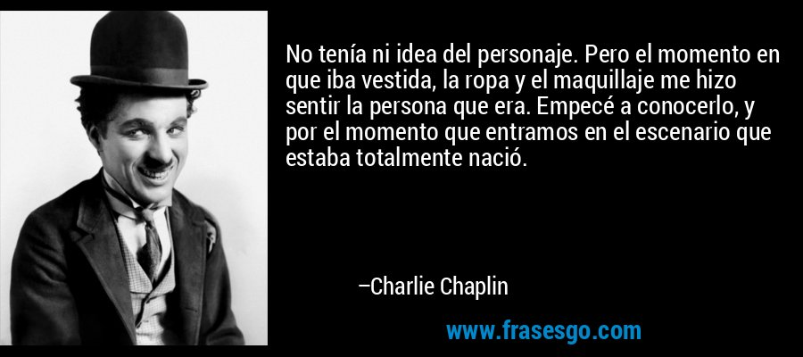 No tenía ni idea del personaje. Pero el momento en que iba vestida, la ropa y el maquillaje me hizo sentir la persona que era. Empecé a conocerlo, y por el momento que entramos en el escenario que estaba totalmente nació. – Charlie Chaplin