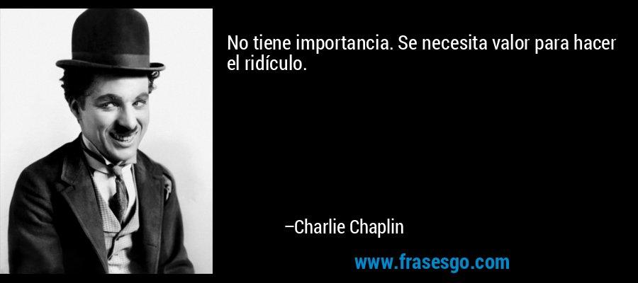 No tiene importancia. Se necesita valor para hacer el ridículo. – Charlie Chaplin