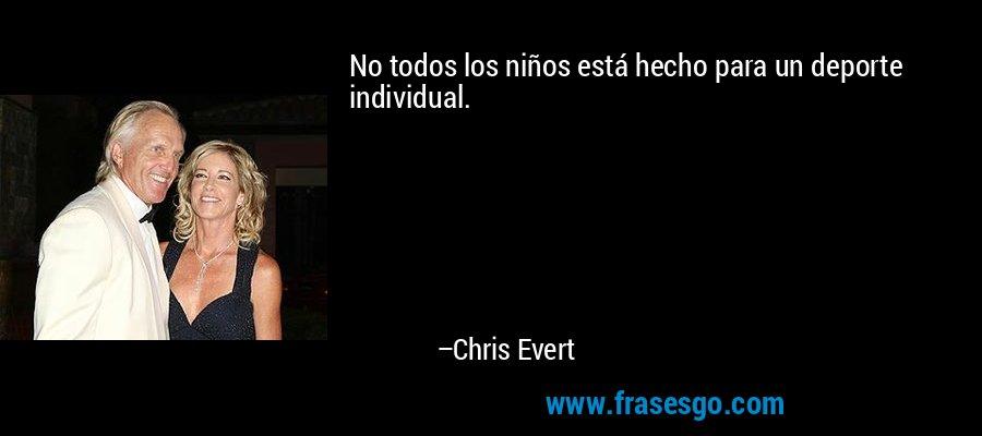 No todos los niños está hecho para un deporte individual. – Chris Evert