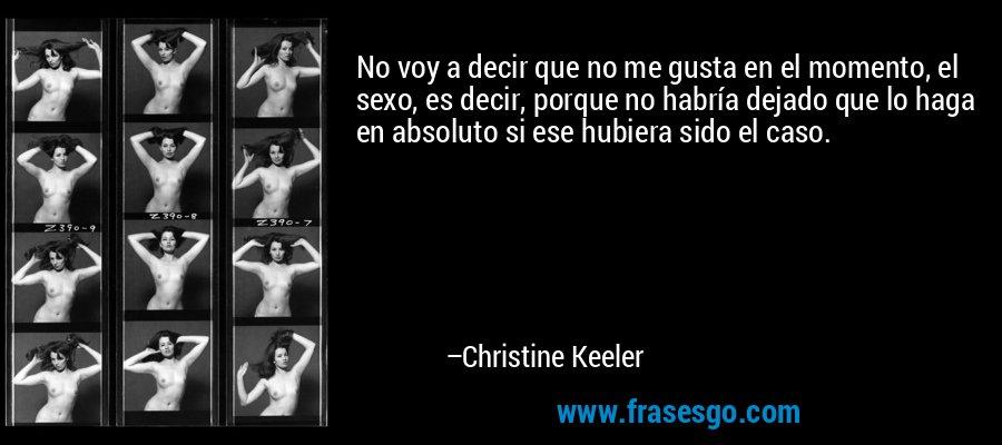 No voy a decir que no me gusta en el momento, el sexo, es decir, porque no habría dejado que lo haga en absoluto si ese hubiera sido el caso. – Christine Keeler