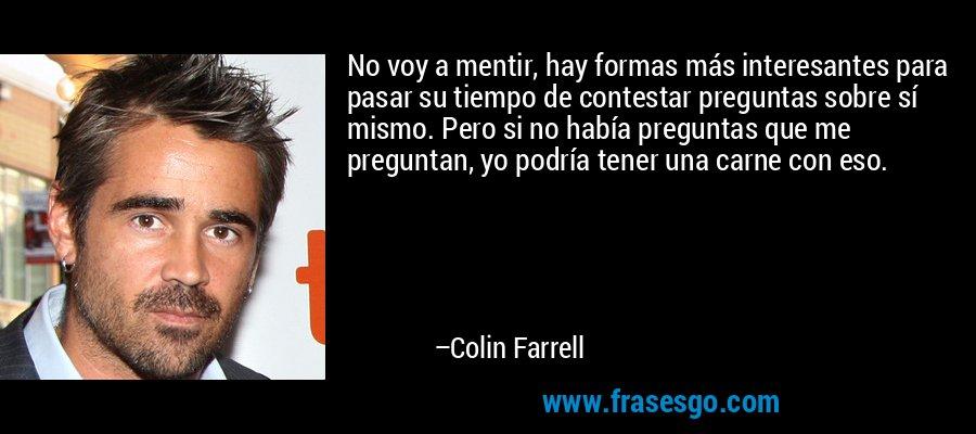 No voy a mentir, hay formas más interesantes para pasar su tiempo de contestar preguntas sobre sí mismo. Pero si no había preguntas que me preguntan, yo podría tener una carne con eso. – Colin Farrell