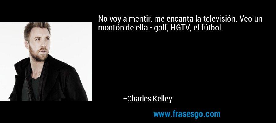 No voy a mentir, me encanta la televisión. Veo un montón de ella - golf, HGTV, el fútbol. – Charles Kelley