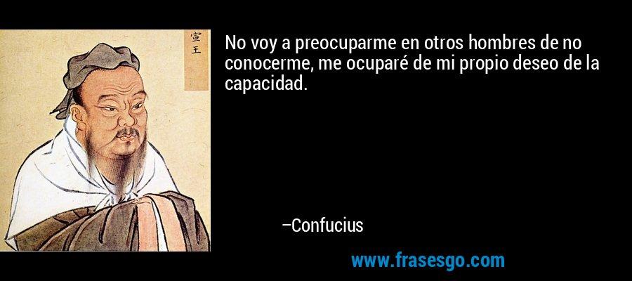 No voy a preocuparme en otros hombres de no conocerme, me ocuparé de mi propio deseo de la capacidad. – Confucius