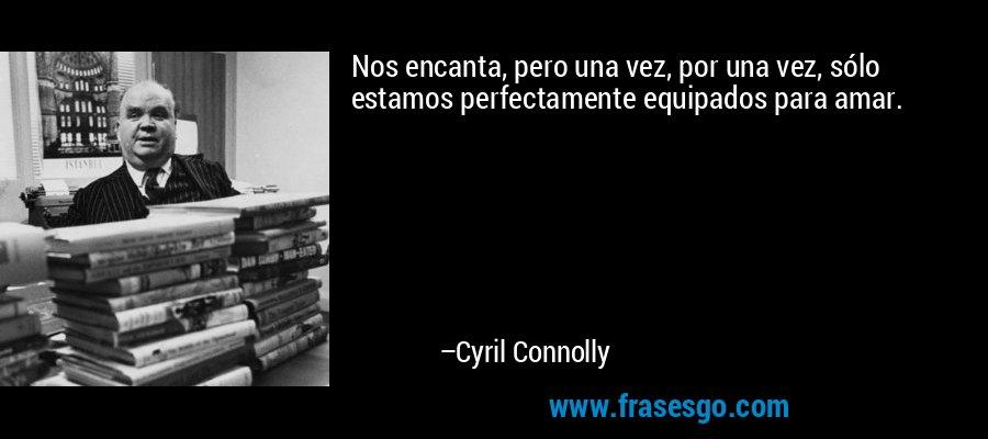 Nos encanta, pero una vez, por una vez, sólo estamos perfectamente equipados para amar. – Cyril Connolly
