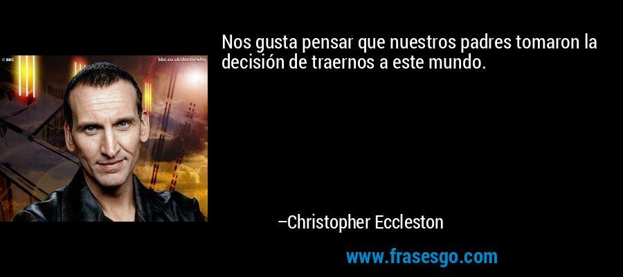 Nos gusta pensar que nuestros padres tomaron la decisión de traernos a este mundo. – Christopher Eccleston