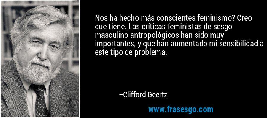 Nos ha hecho más conscientes feminismo? Creo que tiene. Las críticas feministas de sesgo masculino antropológicos han sido muy importantes, y que han aumentado mi sensibilidad a este tipo de problema. – Clifford Geertz