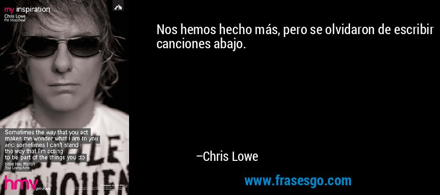 Nos hemos hecho más, pero se olvidaron de escribir canciones abajo. – Chris Lowe