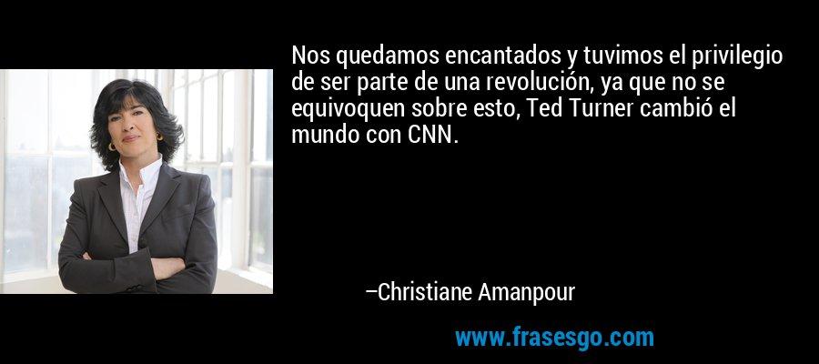 Nos quedamos encantados y tuvimos el privilegio de ser parte de una revolución, ya que no se equivoquen sobre esto, Ted Turner cambió el mundo con CNN. – Christiane Amanpour
