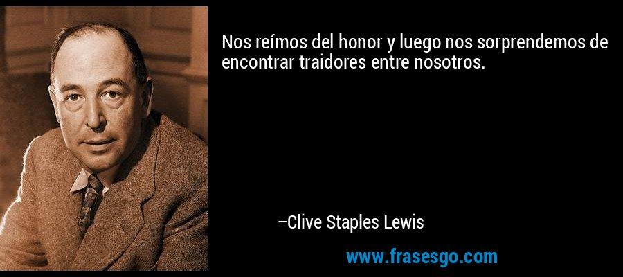 Nos reímos del honor y luego nos sorprendemos de encontrar traidores entre nosotros. – Clive Staples Lewis