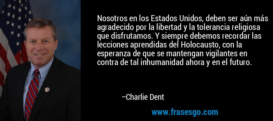 Nosotros en los Estados Unidos, deben ser aún más agradecido por la libertad y la tolerancia religiosa que disfrutamos. Y siempre debemos recordar las lecciones aprendidas del Holocausto, con la esperanza de que se mantengan vigilantes en contra de tal inhumanidad ahora y en el futuro. – Charlie Dent