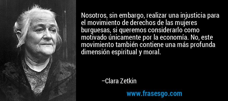 Nosotros, sin embargo, realizar una injusticia para el movimiento de derechos de las mujeres burguesas, si queremos considerarlo como motivado únicamente por la economía. No, este movimiento también contiene una más profunda dimensión espiritual y moral. – Clara Zetkin