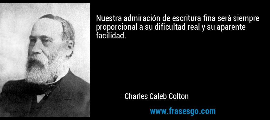 Nuestra admiración de escritura fina será siempre proporcional a su dificultad real y su aparente facilidad. – Charles Caleb Colton
