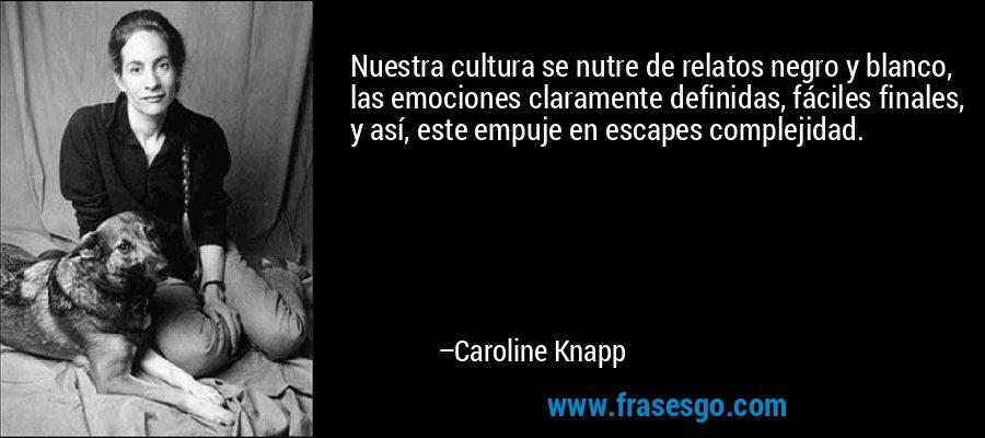 Nuestra cultura se nutre de relatos negro y blanco, las emociones claramente definidas, fáciles finales, y así, este empuje en escapes complejidad. – Caroline Knapp