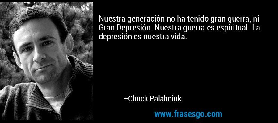 Nuestra generación no ha tenido gran guerra, ni Gran Depresión. Nuestra guerra es espiritual. La depresión es nuestra vida. – Chuck Palahniuk