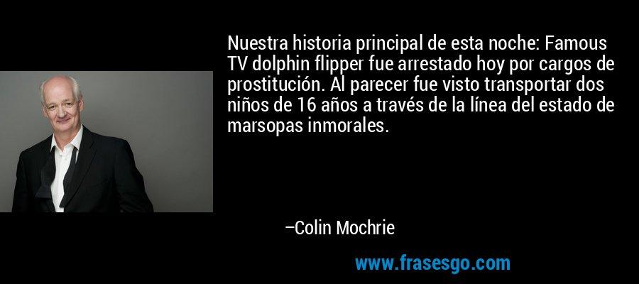 Nuestra historia principal de esta noche: Famous TV dolphin flipper fue arrestado hoy por cargos de prostitución. Al parecer fue visto transportar dos niños de 16 años a través de la línea del estado de marsopas inmorales. – Colin Mochrie