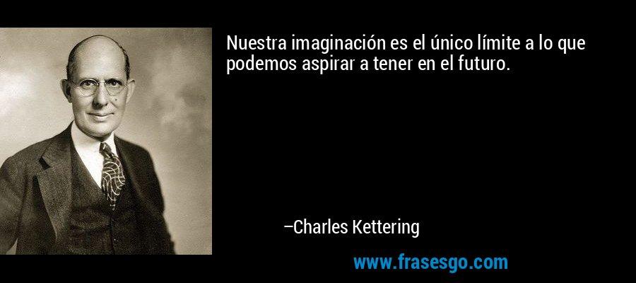 Nuestra imaginación es el único límite a lo que podemos aspirar a tener en el futuro. – Charles Kettering